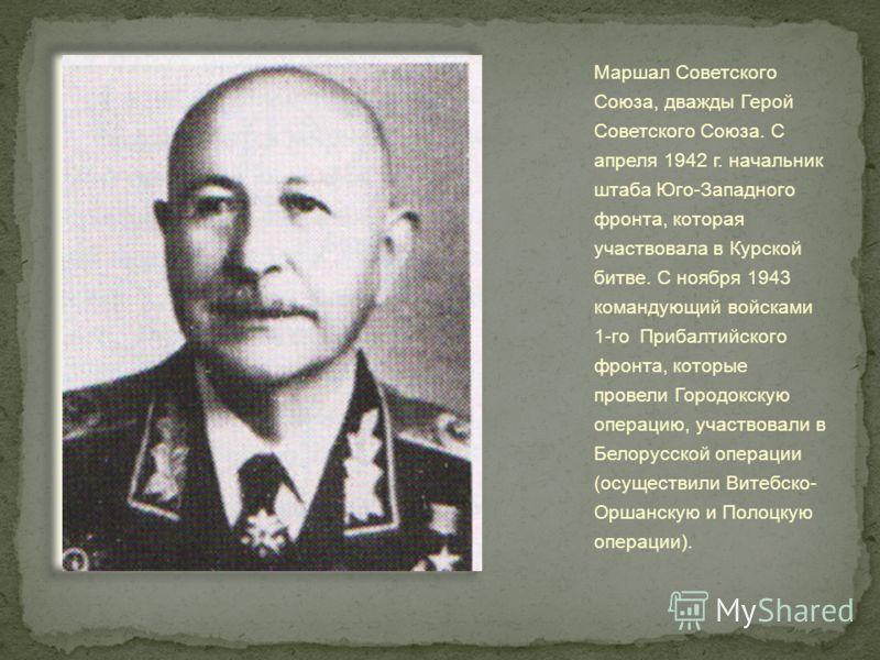 Маршал Советского Союза, дважды Герой Советского Союза. С апреля 1942 г. начальник штаба Юго-Западного фронта, которая участвовала в Курской битве. С ноября 1943 командующий войсками 1-го Прибалтийского фронта, которые провели Городокскую операцию, у