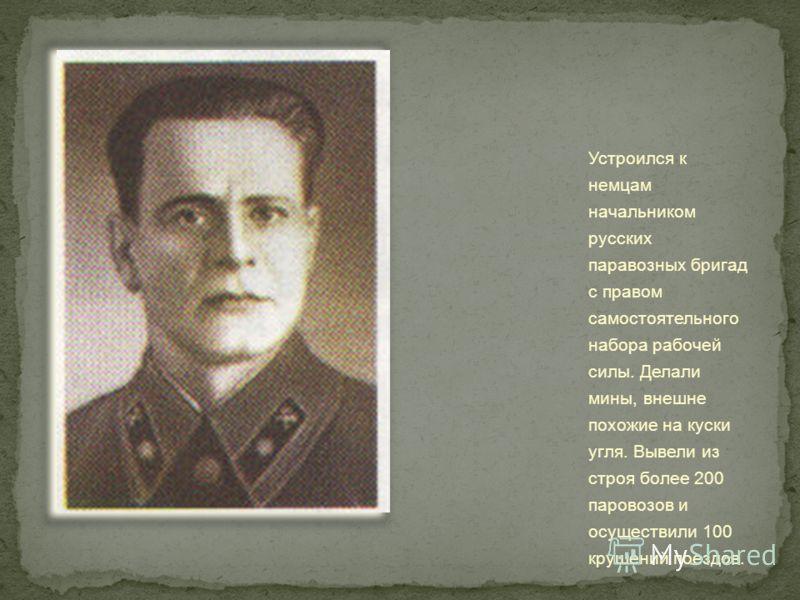 Устроился к немцам начальником русских паравозных бригад с правом самостоятельного набора рабочей силы. Делали мины, внешне похожие на куски угля. Вывели из строя более 200 паровозов и осуществили 100 крушений поездов.