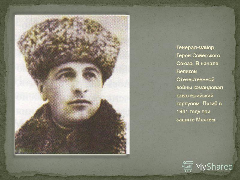 Генерал-майор, Герой Советского Союза. В начале Великой Отечественной войны командовал кавалерийский корпусом. Погиб в 1941 году при защите Москвы.