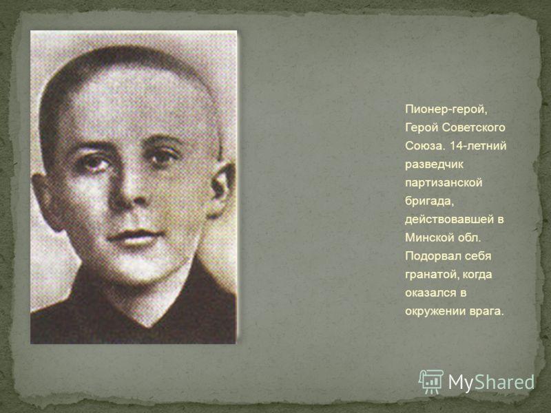 Пионер-герой, Герой Советского Союза. 14-летний разведчик партизанской бригада, действовавшей в Минской обл. Подорвал себя гранатой, когда оказался в окружении врага.
