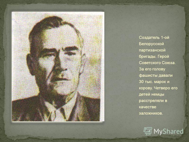 Создатель 1-ой Белорусской партизанской бригады. Герой Советского Союза. За его голову фашисты давали 30 тыс. марок и корову. Четверо его детей немцы расстреляли в качестве заложников.