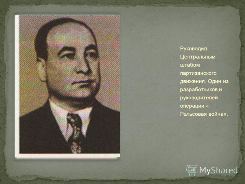 Руководил Центральным штабом партизанского движения. Один из разработчиков и руководителей операции « Рельсовая война».