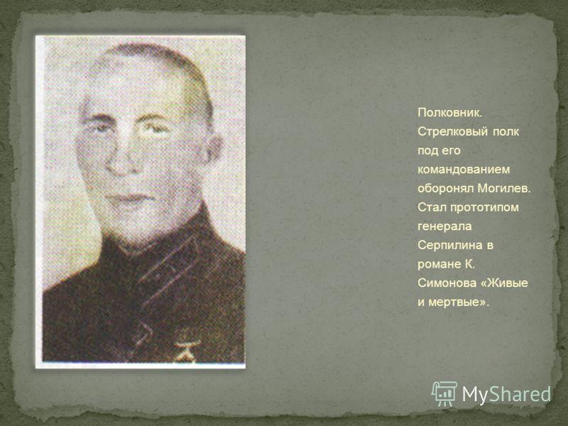 Полковник. Стрелковый полк под его командованием оборонял Могилев. Стал прототипом генерала Серпилина в романе К. Симонова «Живые и мертвые».