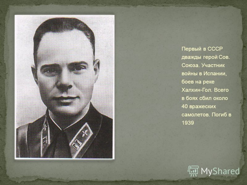 Первый в СССР дважды герой Сов. Союза. Участник войны в Испании, боев на реке Халхин-Гол. Всего в боях сбил около 40 вражеских самолетов. Погиб в 1939