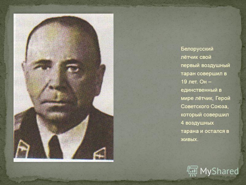 Белорусский лётчик свой первый воздушный таран совершил в 19 лет. Он – единственный в мире лётчик, Герой Советского Союза, который совершил 4 воздушных тарана и остался в живых.