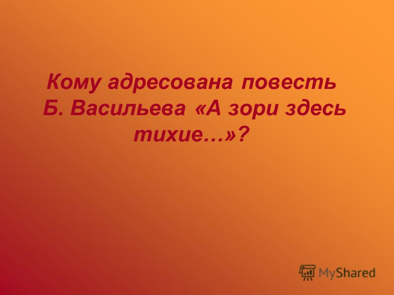 Кому адресована повесть Б. Васильева «А зори здесь тихие…»?