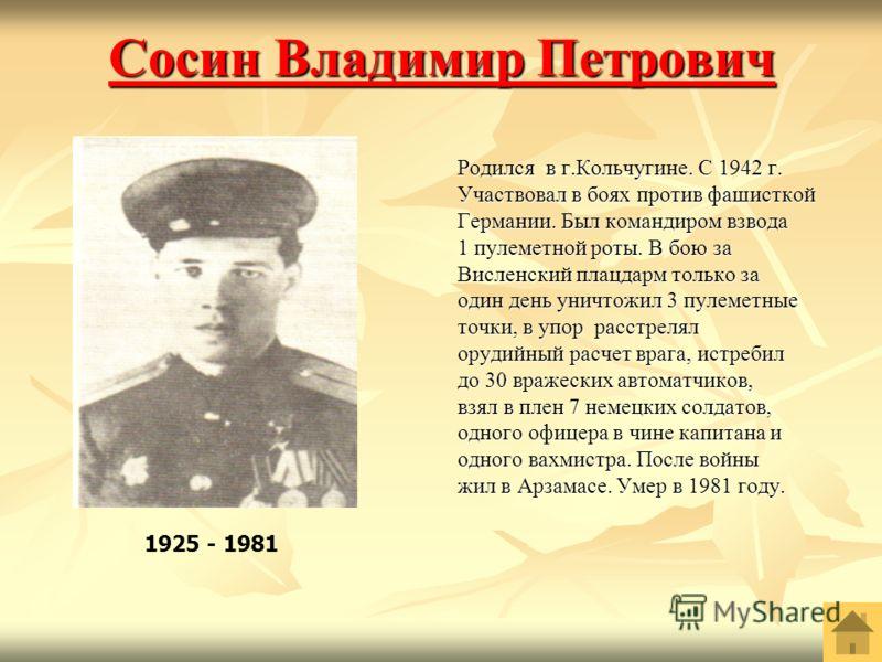 Сосин Владимир Петрович Сосин Владимир Петрович Родился в г.Кольчугине. С 1942 г. Участвовал в боях против фашисткой Германии. Был командиром взвода 1 пулеметной роты. В бою за Висленский плацдарм только за один день уничтожил 3 пулеметные точки, в у