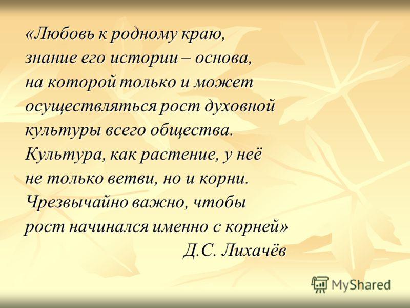 «Любовь к родному краю, знание его истории – основа, на которой только и может осуществляться рост духовной культуры всего общества. Культура, как растение, у неё не только ветви, но и корни. Чрезвычайно важно, чтобы рост начинался именно с корней» Д