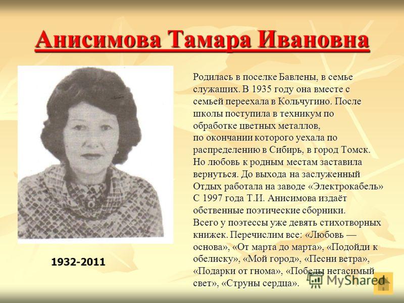 Анисимова Тамара Ивановна Анисимова Тамара Ивановна Родилась в поселке Бавлены, в семье служащих. В 1935 году она вместе с семьей переехала в Кольчугино. После школы поступила в техникум по обработке цветных металлов, по окончании которого уехала по