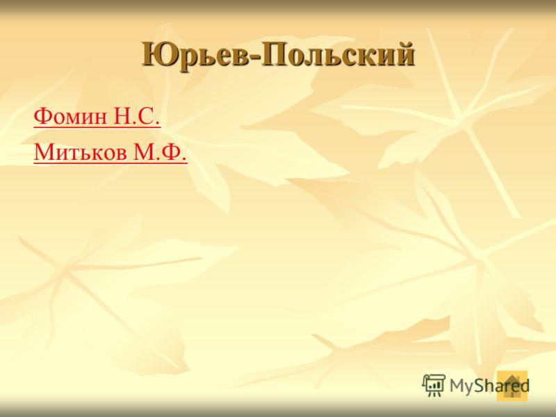 Юрьев-Польский Фомин Н.С. Фомин Н.С. Митьков М.Ф. Митьков М.Ф.