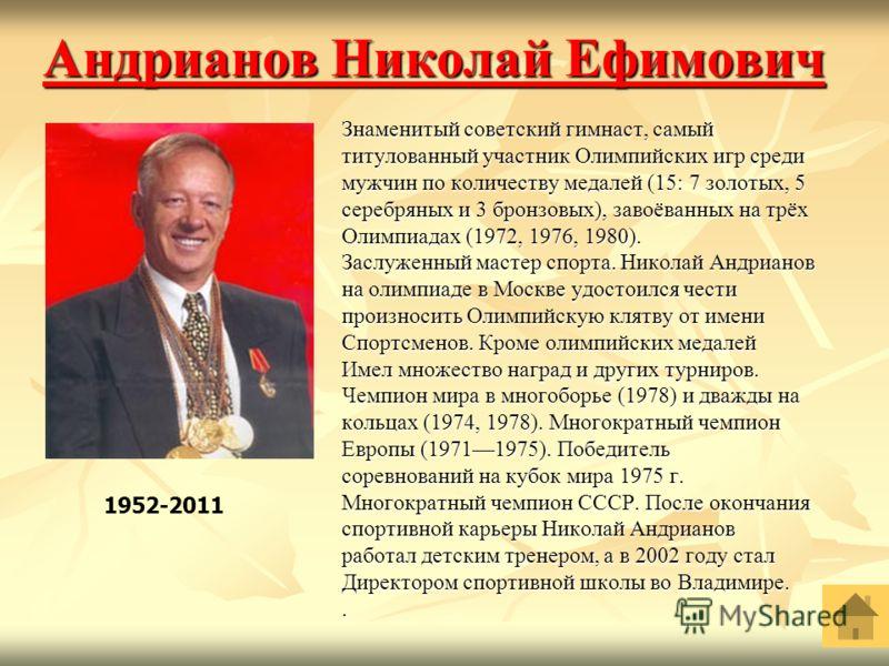 Андрианов Николай Ефимович Андрианов Николай Ефимович Знаменитый советский гимнаст, самый титулованный участник Олимпийских игр среди мужчин по количеству медалей (15: 7 золотых, 5 серебряных и 3 бронзовых), завоёванных на трёх Олимпиадах (1972, 1976