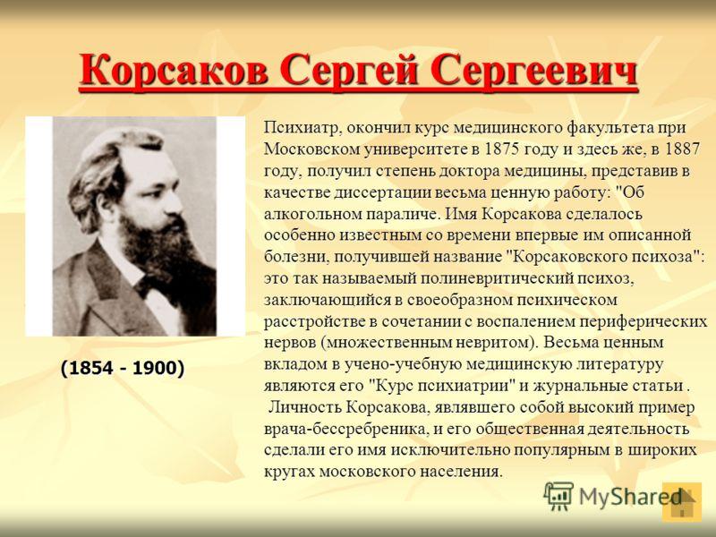 Корсаков Сергей Сергеевич Корсаков Сергей Сергеевич Психиатр, окончил курс медицинского факультета при Московском университете в 1875 году и здесь же, в 1887 году, получил степень доктора медицины, представив в качестве диссертации весьма ценную рабо