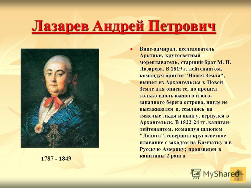 Лазарев Андрей Петрович Лазарев Андрей Петрович Вице-адмирал, исследователь Арктики, кругосветный мореплаватель, старший брат М. П. Лазарева. В 1819 г. лейтенантом, командуя бригом
