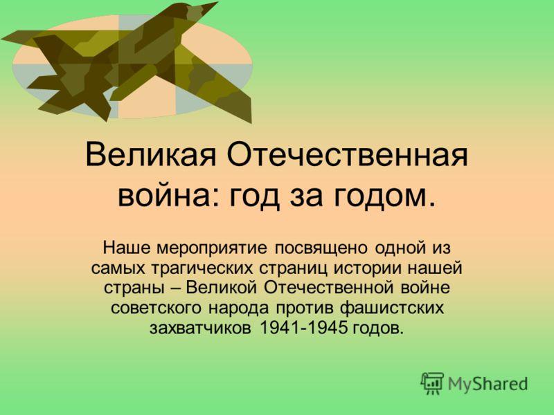 Великая Отечественная война: год за годом. Наше мероприятие посвящено одной из самых трагических страниц истории нашей страны – Великой Отечественной войне советского народа против фашистских захватчиков 1941-1945 годов.