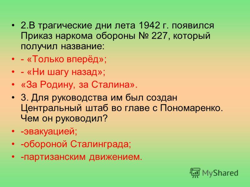 2.В трагические дни лета 1942 г. появился Приказ наркома обороны 227, который получил название: - «Только вперёд»; - «Ни шагу назад»; «За Родину, за Сталина». 3. Для руководства им был создан Центральный штаб во главе с Пономаренко. Чем он руководил?