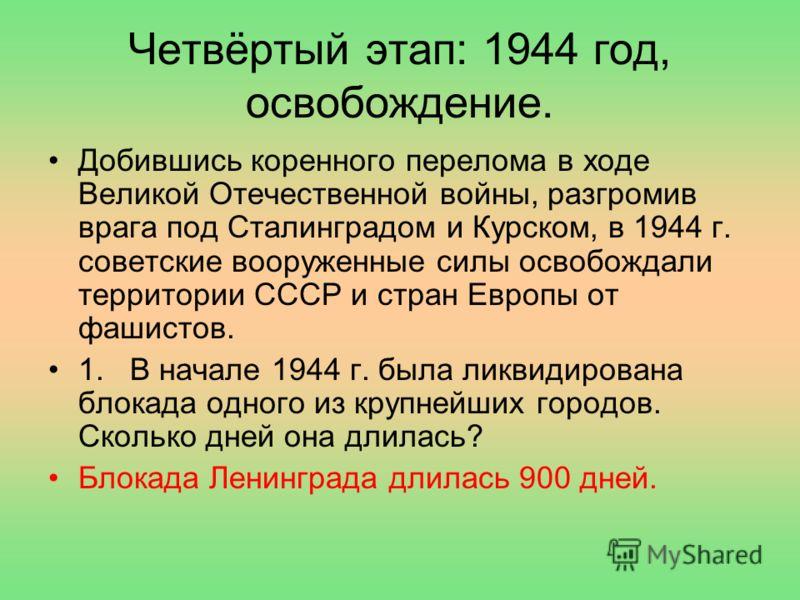 Четвёртый этап: 1944 год, освобождение. Добившись коренного перелома в ходе Великой Отечественной войны, разгромив врага под Сталинградом и Курском, в 1944 г. советские вооруженные силы освобождали территории СССР и стран Европы от фашистов. 1. В нач