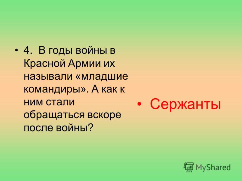 4. В годы войны в Красной Армии их называли «младшие командиры». А как к ним стали обращаться вскоре после войны? Сержанты
