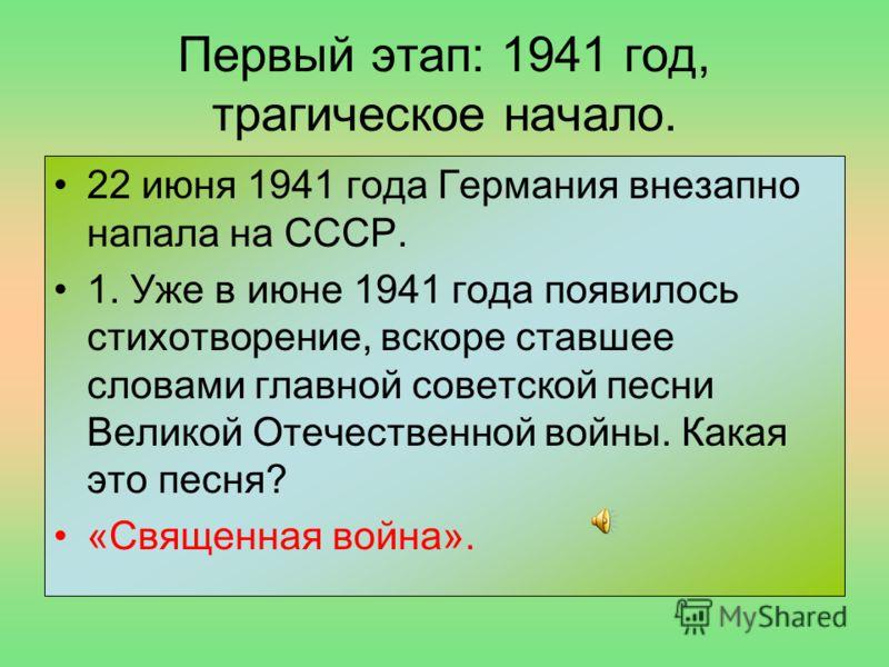 Первый этап: 1941 год, трагическое начало. 22 июня 1941 года Германия внезапно напала на СССР. 1. Уже в июне 1941 года появилось стихотворение, вскоре ставшее словами главной советской песни Великой Отечественной войны. Какая это песня? «Священная во
