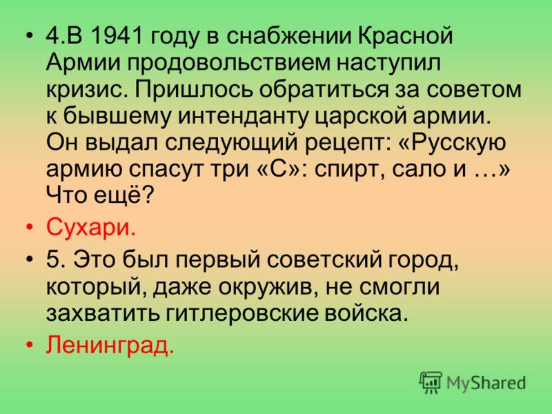 4.В 1941 году в снабжении Красной Армии продовольствием наступил кризис. Пришлось обратиться за советом к бывшему интенданту царской армии. Он выдал следующий рецепт: «Русскую армию спасут три «С»: спирт, сало и …» Что ещё? Сухари. 5. Это был первый