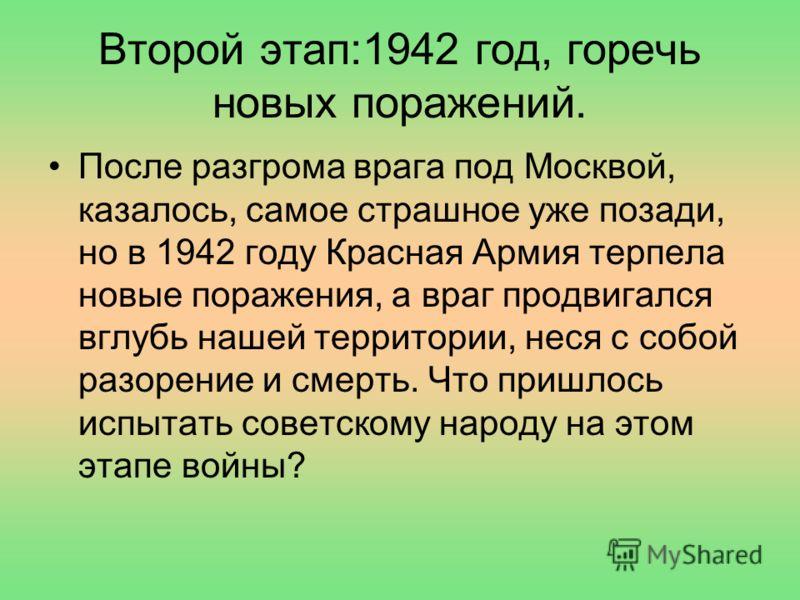 Второй этап:1942 год, горечь новых поражений. После разгрома врага под Москвой, казалось, самое страшное уже позади, но в 1942 году Красная Армия терпела новые поражения, а враг продвигался вглубь нашей территории, неся с собой разорение и смерть. Чт