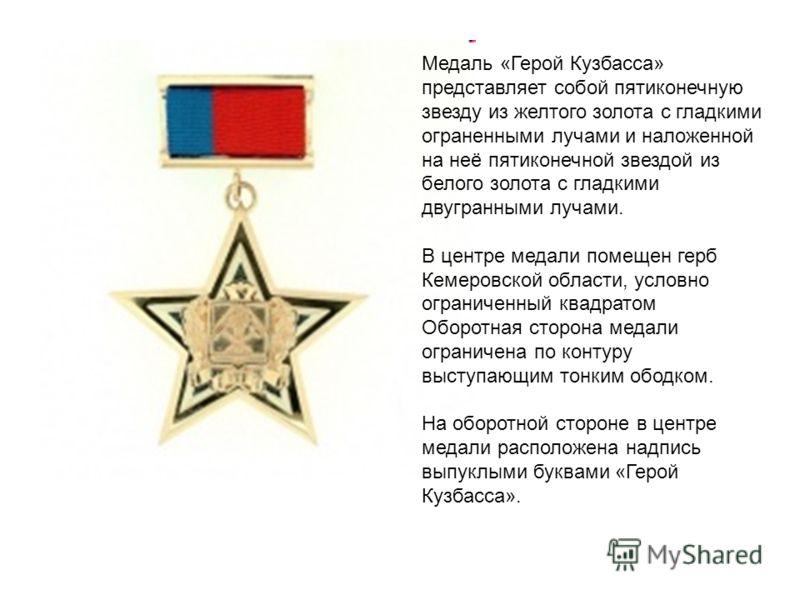 Медаль «Герой Кузбасса» представляет собой пятиконечную звезду из желтого золота с гладкими ограненными лучами и наложенной на неё пятиконечной звездой из белого золота с гладкими двугранными лучами. В центре медали помещен герб Кемеровской области,