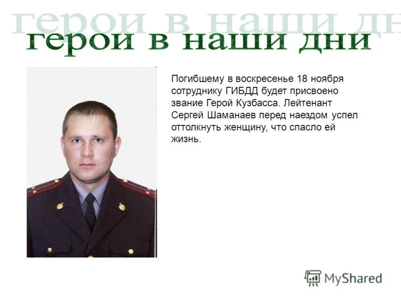 Погибшему в воскресенье 18 ноября сотруднику ГИБДД будет присвоено звание Герой Кузбасса. Лейтенант Сергей Шаманаев перед наездом успел оттолкнуть женщину, что спасло ей жизнь.