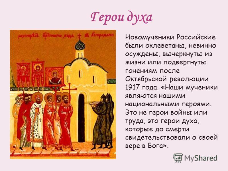Герои духа Новомученики Российские были оклеветаны, невинно осуждены, вычеркнуты из жизни или подвергнуты гонениям после Октябрьской революции 1917 года. «Наши мученики являются нашими национальными героями. Это не герои войны или труда, это герои ду