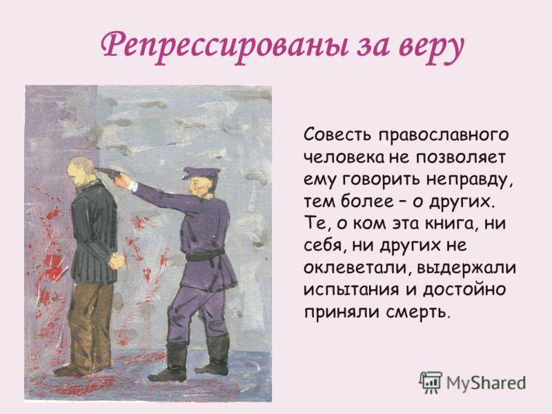 Репрессированы за веру Совесть православного человека не позволяет ему говорить неправду, тем более – о других. Те, о ком эта книга, ни себя, ни других не оклеветали, выдержали испытания и достойно приняли смерть.