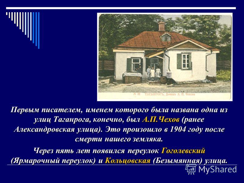 Первым писателем, именем которого была названа одна из улиц Таганрога, конечно, был А.П.Чехов (ранее Александровская улица). Это произошло в 1904 году после смерти нашего земляка. Через пять лет появился переулок Гоголевский (Ярмарочный переулок) и К