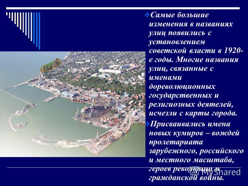 Самые большие изменения в названиях улиц появились с установлением советской власти в 1920- е годы. Многие названия улиц, связанные с именами дореволюционных государственных и религиозных деятелей, исчезли с карты города. Присваивались имена новых ку