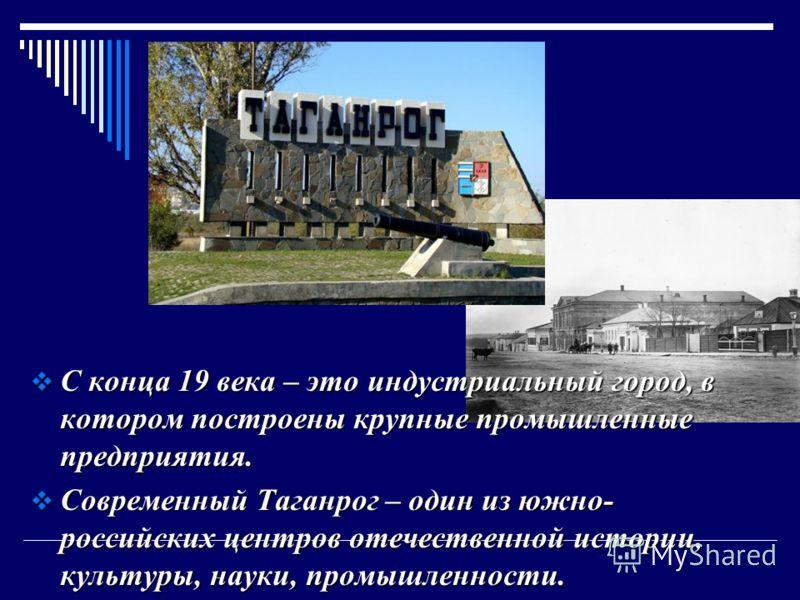 С конца 19 века – это индустриальный город, в котором построены крупные промышленные предприятия. С конца 19 века – это индустриальный город, в котором построены крупные промышленные предприятия. Современный Таганрог – один из южно- российских центро