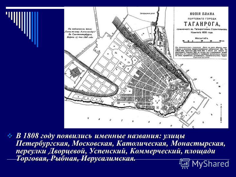 В 1808 году появились именные названия: улицы Петербургская, Московская, Католическая, Монастырская, переулки Дворцевой, Успенский, Коммерческий, площади Торговая, Рыбная, Иерусалимская. В 1808 году появились именные названия: улицы Петербургская, Мо