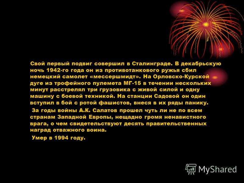 Свой первый подвиг совершил в Сталинграде. В декабрьскую ночь 1942-го года он из противотанкового ружья сбил немецкий самолет «мессершмидт». На Орловско-Курской дуге из трофейного пулемета МГ-15 в течении нескольких минут расстрелял три грузовика с ж