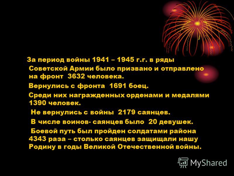 За период войны 1941 – 1945 г.г. в ряды Советской Армии было призвано и отправлено на фронт 3632 человека. Вернулись с фронта 1691 боец. Среди них награжденных орденами и медалями 1390 человек. Не вернулись с войны 2179 саянцев. В числе воинов- саянц