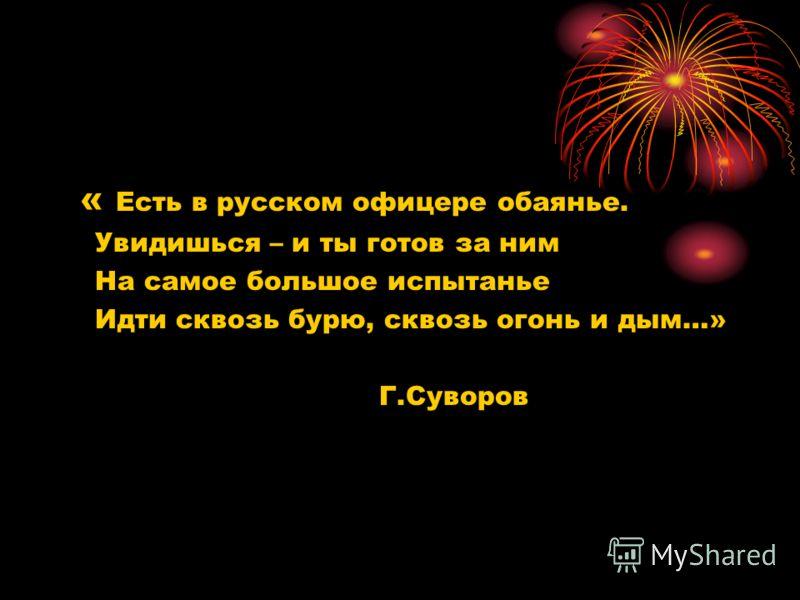 « Есть в русском офицере обаянье. Увидишься – и ты готов за ним На самое большое испытанье Идти сквозь бурю, сквозь огонь и дым…» Г.Суворов