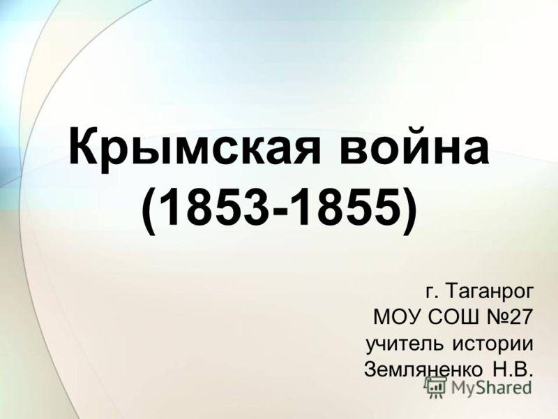 Крымская война (1853-1855) г. Таганрог МОУ СОШ 27 учитель истории Земляненко Н.В.