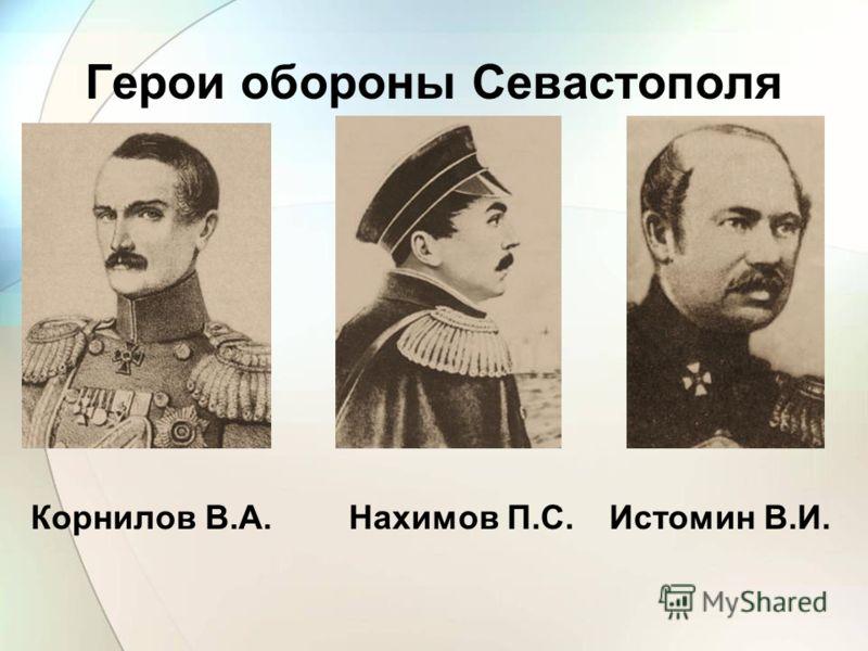 Корнилов В.А. Герои обороны Севастополя Нахимов П.С.Истомин В.И.