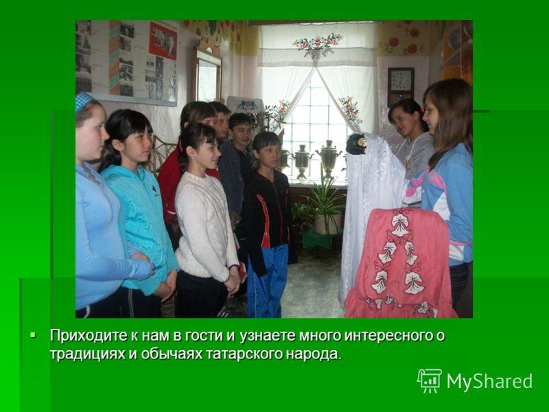 Приходите к нам в гости и узнаете много интересного о традициях и обычаях татарского народа. Приходите к нам в гости и узнаете много интересного о традициях и обычаях татарского народа.