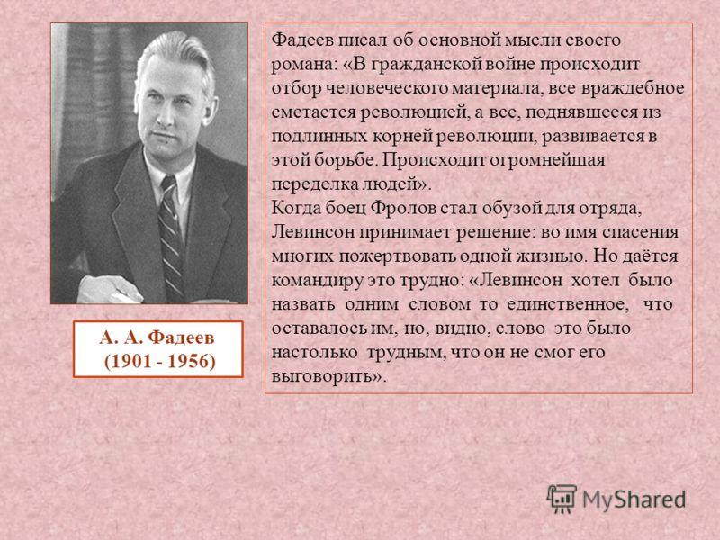 Фадеев писал об основной мысли своего романа : « В гражданской войне происходит отбор человеческого материала, все враждебное сметается революцией, а все, поднявшееся из подлинных корней революции, развивается в этой борьбе. Происходит огромнейшая пе
