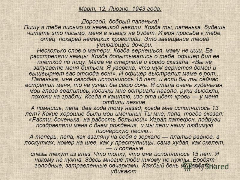 Март, 12, Лиозно, 1943 года. Дорогой, добрый папенька! Пишу я тебе письмо из немецкой неволи. Когда ты, папенька, будешь читать это письмо, меня в живых не будет. И моя просьба к тебе, отец: покарай немецких кровопийц. Это завещание твоей умирающей д