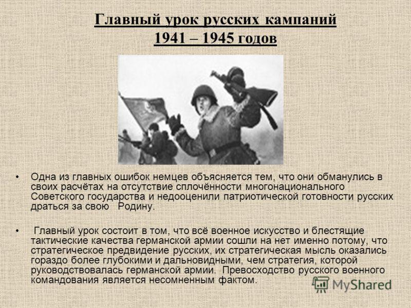 Главный урок русских кампаний 1941 – 1945 годов Одна из главных ошибок немцев объясняется тем, что они обманулись в своих расчётах на отсутствие сплочённости многонационального Советского государства и недооценили патриотической готовности русских др