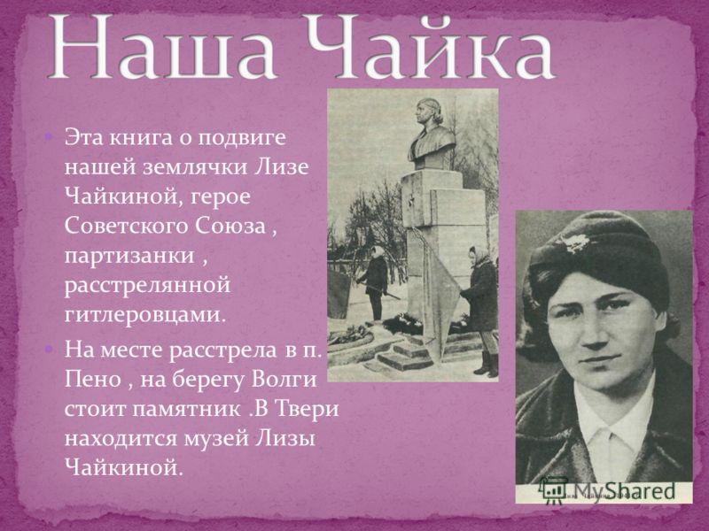Эта книга о подвиге нашей землячки Лизе Чайкиной, герое Советского Союза, партизанки, расстрелянной гитлеровцами. На месте расстрела в п. Пено, на берегу Волги стоит памятник.В Твери находится музей Лизы Чайкиной.