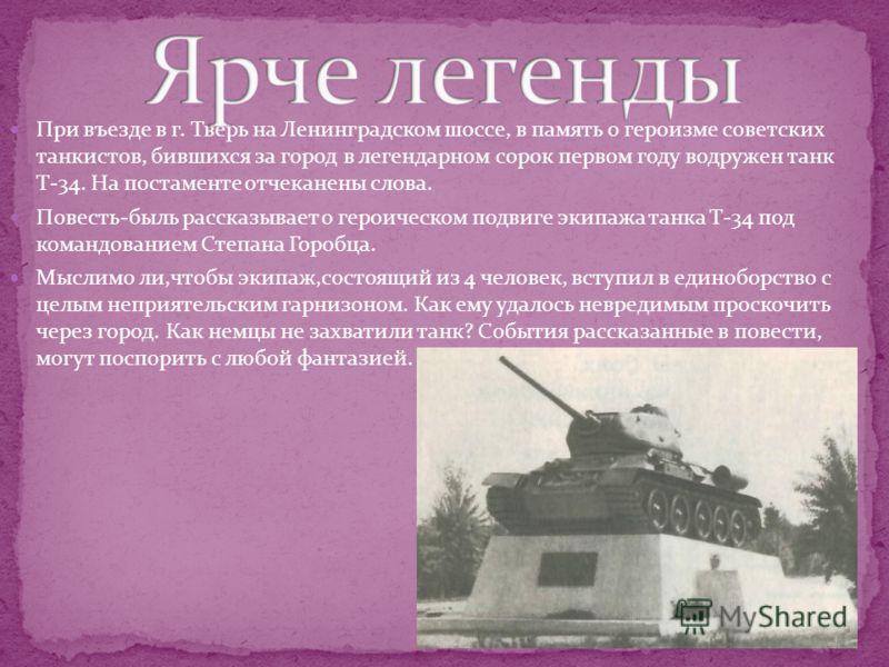 При въезде в г. Тверь на Ленинградском шоссе, в память о героизме советских танкистов, бившихся за город в легендарном сорок первом году водружен танк Т-34. На постаменте отчеканены слова. Повесть-быль рассказывает о героическом подвиге экипажа танка