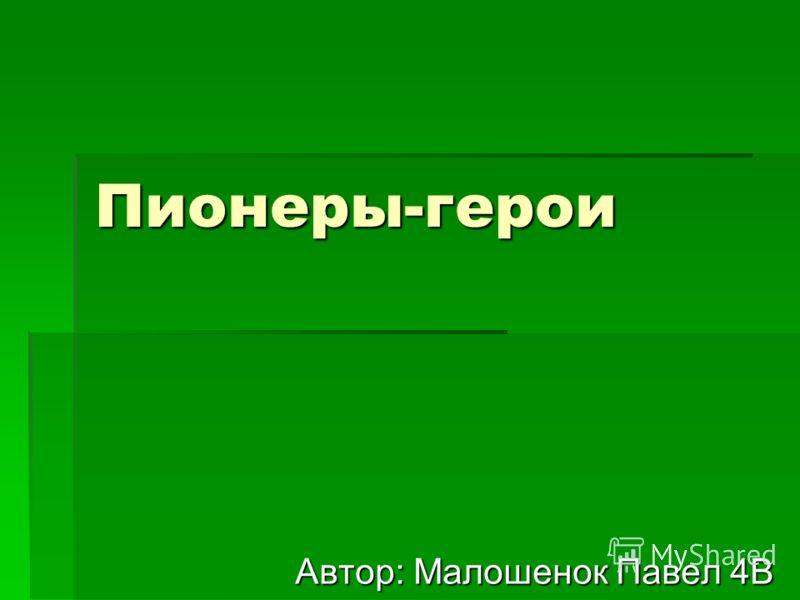 Пионеры-герои Автор: Малошенок Павел 4В