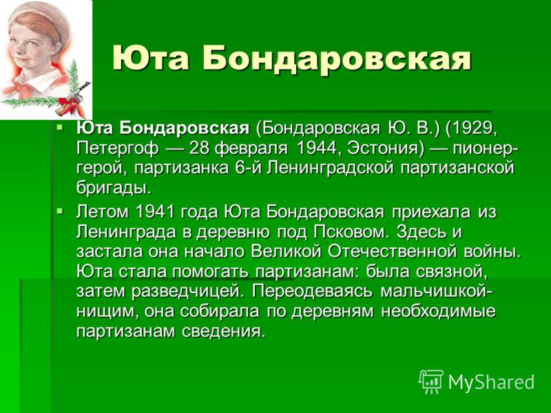 Юта Бондаровская Юта Бондаровская Юта Бондаровская (Бондаровская Ю. В.) (1929, Петергоф 28 февраля 1944, Эстония) пионер- герой, партизанка 6-й Ленинградской партизанской бригады. Летом 1941 года Юта Бондаровская приехала из Ленинграда в деревню под