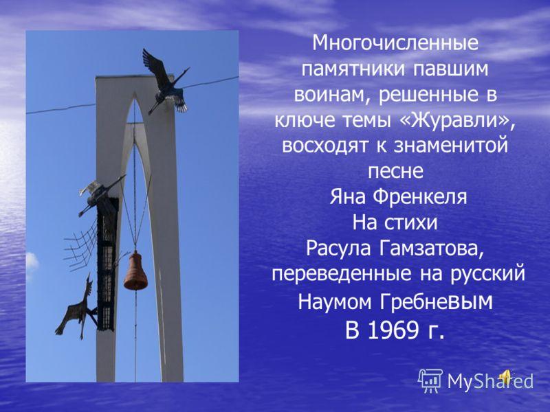 Многочисленные памятники павшим воинам, решенные в ключе темы «Журавли», восходят к знаменитой песне Яна Френкеля На стихи Расула Гамзатова, переведенные на русский Наумом Гребне вым В 1969 г.