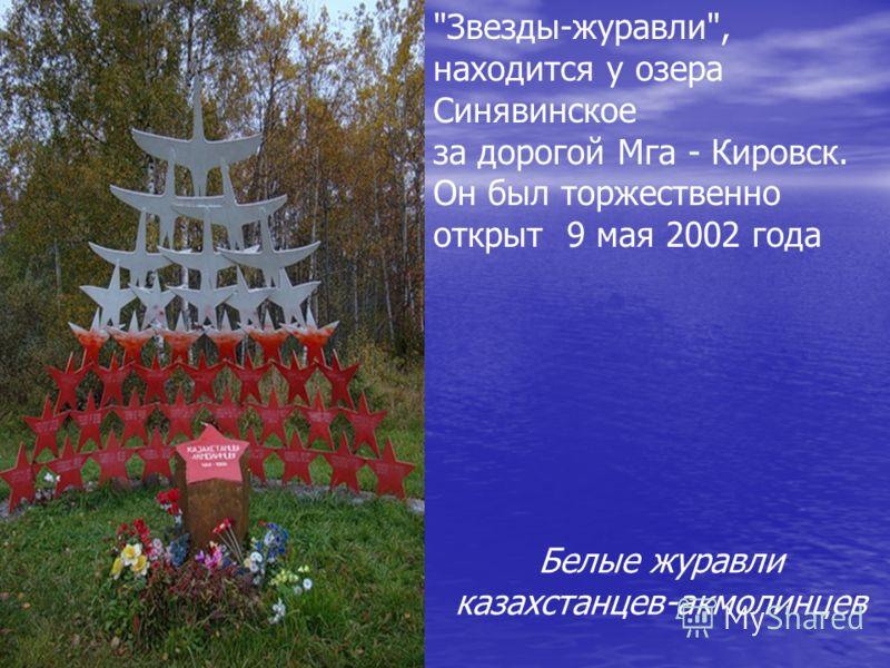 Звезды-журавли, находится у озера Синявинское за дорогой Мга - Кировск. Он был торжественно открыт 9 мая 2002 года Белые журавли казахстанцев-акмолинцев