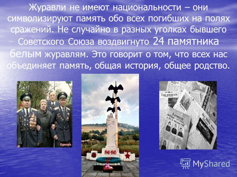 Журавли не имеют национальности – они символизируют память обо всех погибших на полях сражений. Не случайно в разных уголках бывшего Советского Союза воздвигнуто 24 памятника белым журавлям. Это говорит о том, что всех нас объединяет память, общая ис