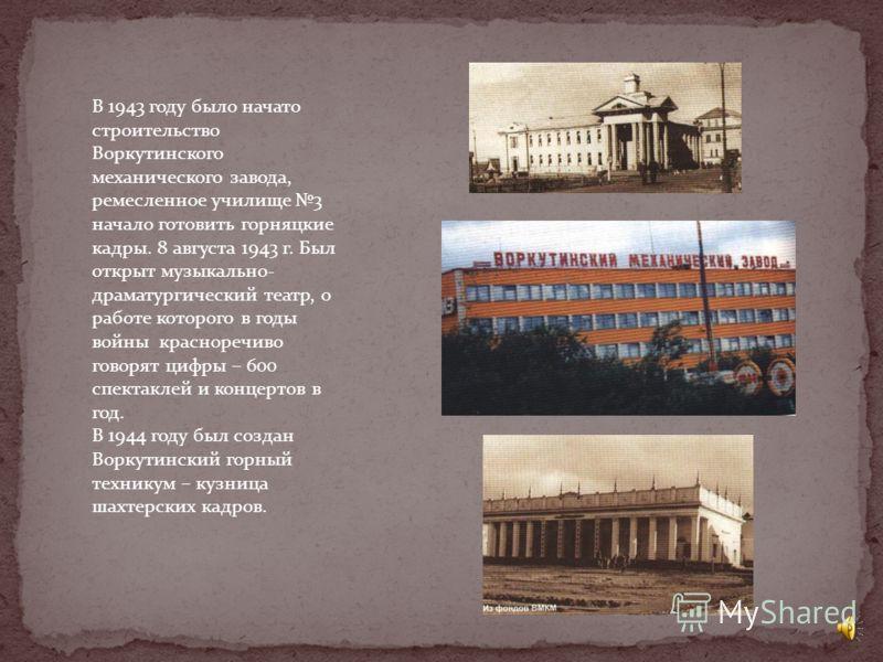 Героически направленным был в это время труд горняков и строителей Воркуты. В 1942 году была сдана шахта «Капитальная» Суровая необходимость требовала быстрейшего ввода всех новых шахт, поэтому строили в основном небольшие шахты, по упрощенным схемам