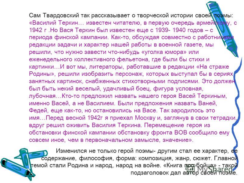 Сам Твардовский так рассказывает о творческой истории своей поэмы: «Василий Теркин… известен читателю, в первую очередь армейскому, с 1942 г.Но Вася Теркин был известен еще с 1939- 1940 годов – с периода финской кампании. Как-то, обсуждая совместно с